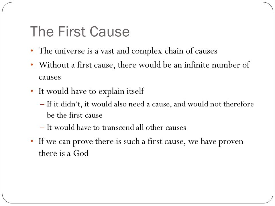 The First Cause The universe is a vast and complex chain of causes Without a first cause, there would be an infinite number of causes It would have to