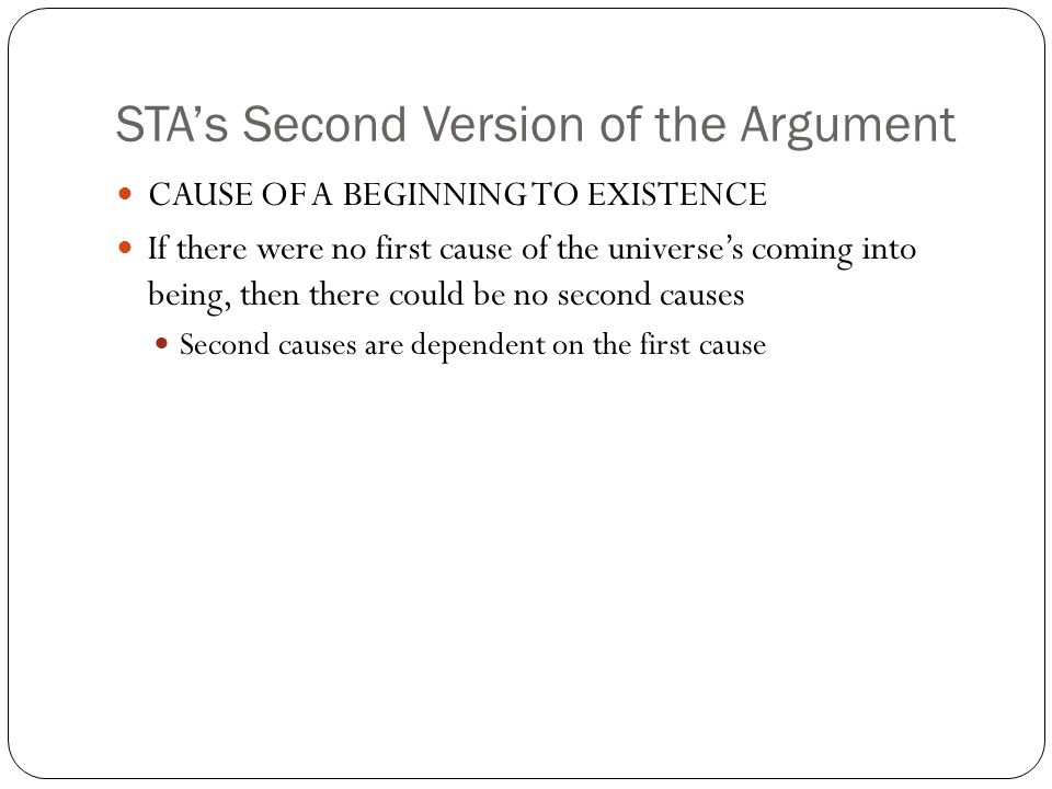 STAs Second Version of the Argument CAUSE OF A BEGINNING TO EXISTENCE If there were no first cause of the universes coming into being, then there coul
