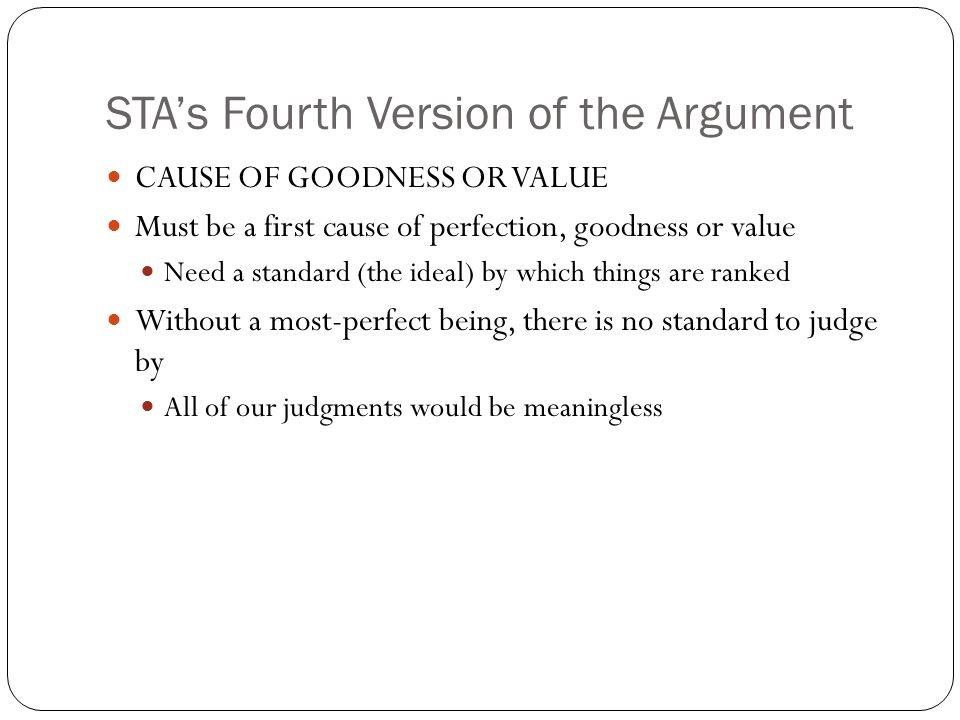 STAs Fourth Version of the Argument CAUSE OF GOODNESS OR VALUE Must be a first cause of perfection, goodness or value Need a standard (the ideal) by w