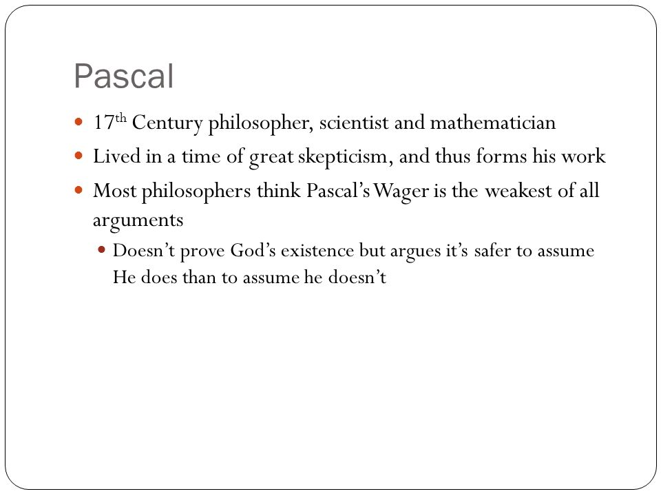 Pascal 17 th Century philosopher, scientist and mathematician Lived in a time of great skepticism, and thus forms his work Most philosophers think Pas