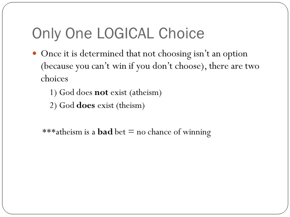 Only One LOGICAL Choice Once it is determined that not choosing isnt an option (because you cant win if you dont choose), there are two choices 1) God