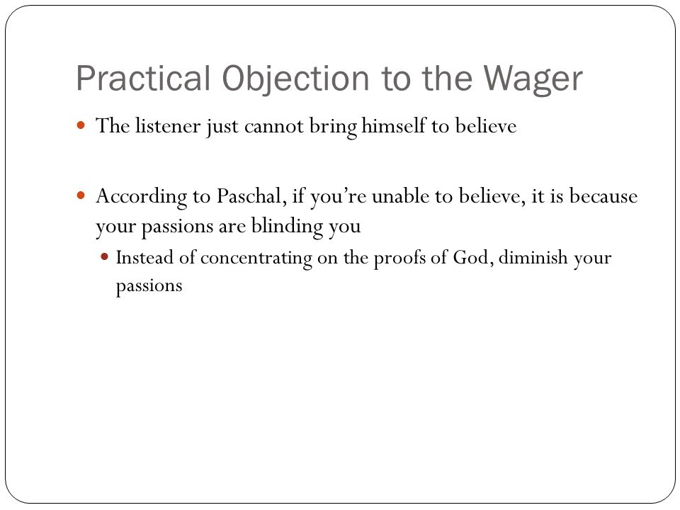 Practical Objection to the Wager The listener just cannot bring himself to believe According to Paschal, if youre unable to believe, it is because you