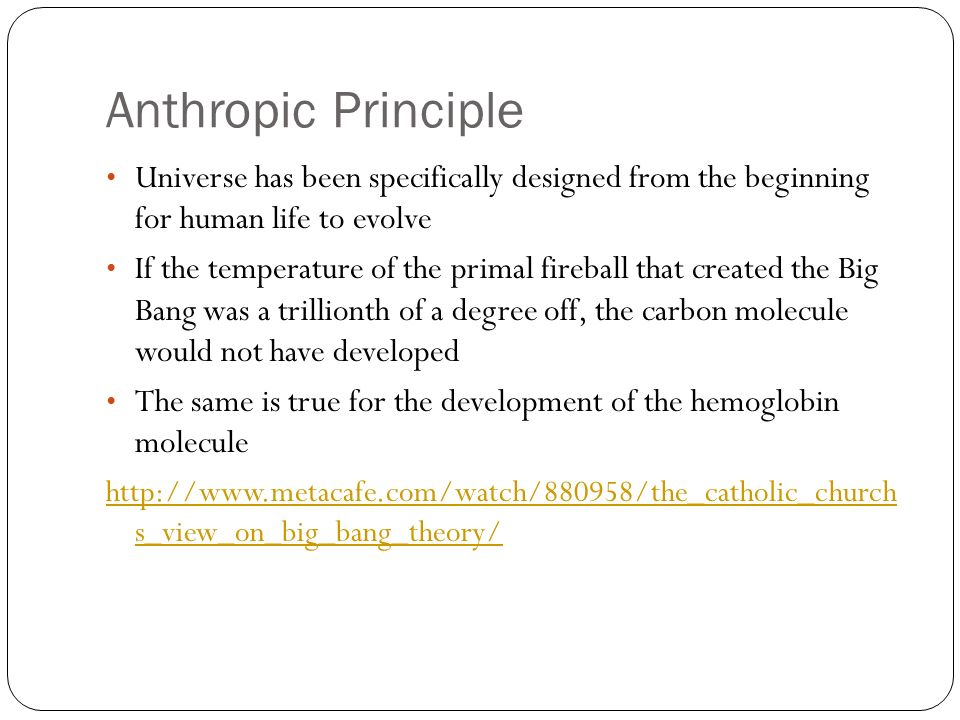 Anthropic Principle Universe has been specifically designed from the beginning for human life to evolve If the temperature of the primal fireball that