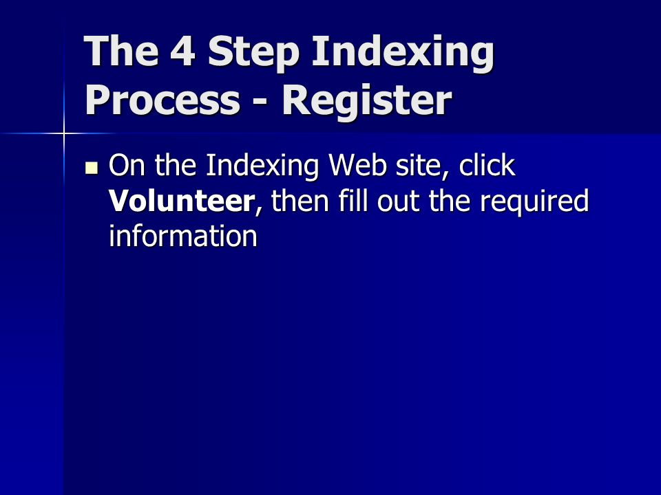 The 4 Step Indexing Process - Register On the Indexing Web site, click Volunteer, then fill out the required information On the Indexing Web site, click Volunteer, then fill out the required information