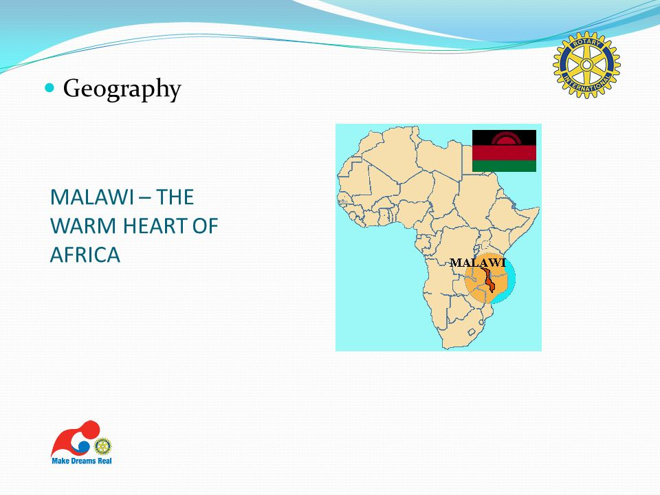 MALAWI – THE WARM HEART OF AFRICA Landlocked Located in South East Africa Surrounded by Mozambique, Zambia & Tanzania Area of 118,484 square kilometres, which is about size of Pennsylvania 20% Lake Malawi South of the equator – latitudes 9/45 & 17/16 and longitudes 33 degrees 35 minutes.