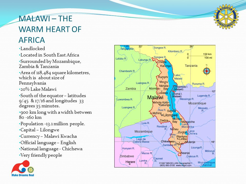 MALAWI – THE WARM HEART OF AFRICA Landlocked Located in South East Africa Surrounded by Mozambique, Zambia & Tanzania Area of 118,484 square kilometre