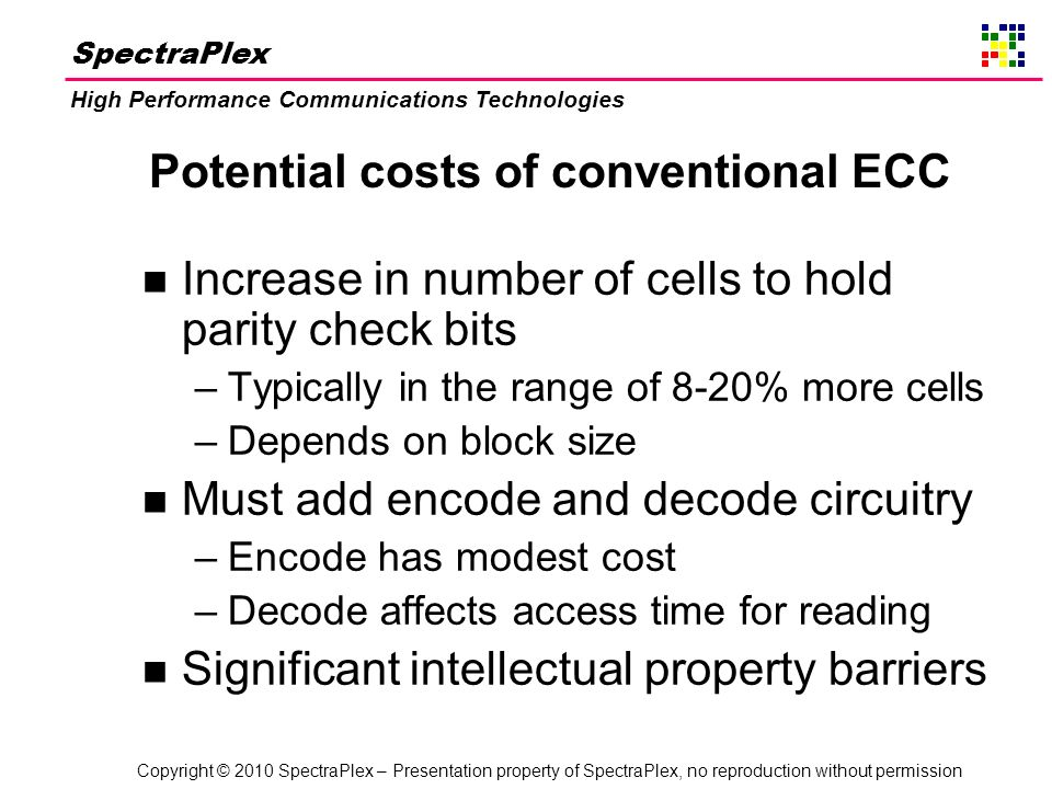 Copyright © 2010 SpectraPlex – Presentation property of SpectraPlex, no reproduction without permission SpectraPlex High Performance Communications Technologies Potential costs of conventional ECC n Increase in number of cells to hold parity check bits –Typically in the range of 8-20% more cells –Depends on block size n Must add encode and decode circuitry –Encode has modest cost –Decode affects access time for reading n Significant intellectual property barriers