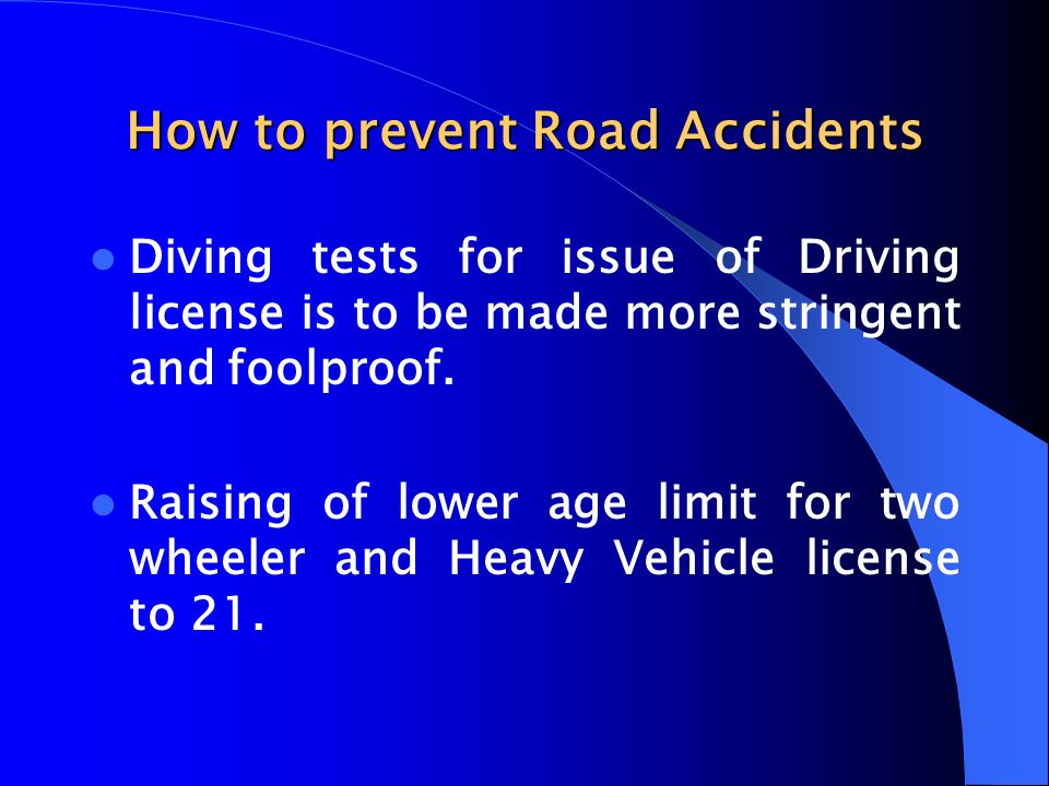 How to prevent Road Accidents Diving tests for issue of Driving license is to be made more stringent and foolproof. Raising of lower age limit for two