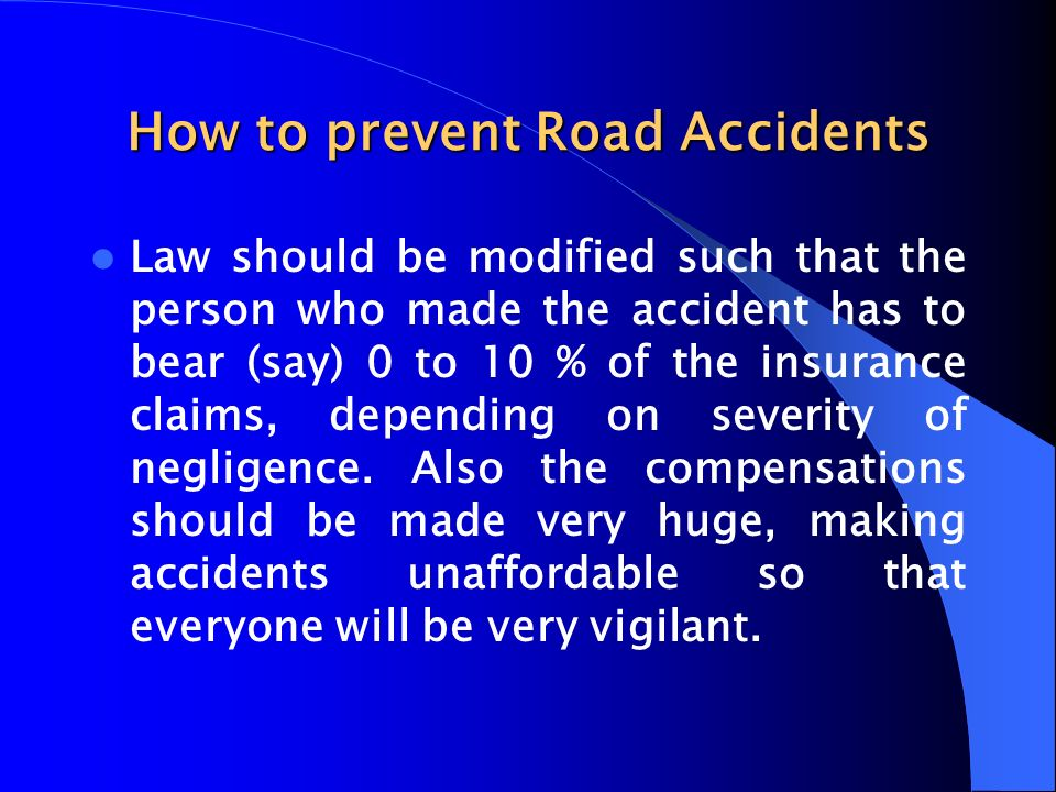How to prevent Road Accidents Law should be modified such that the person who made the accident has to bear (say) 0 to 10 % of the insurance claims, d