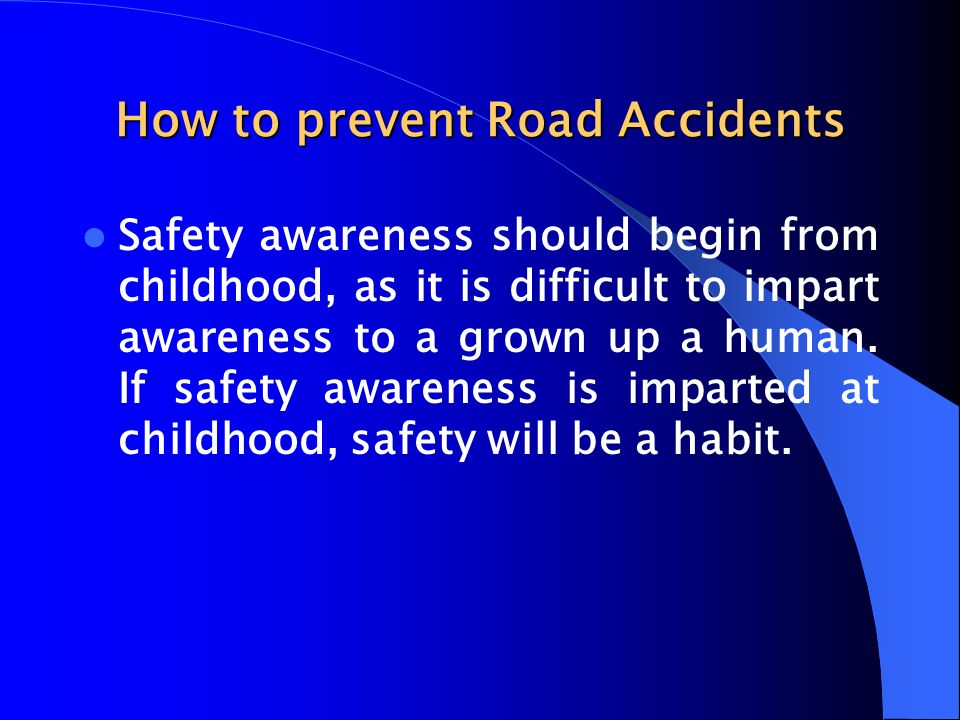 How to prevent Road Accidents Safety awareness should begin from childhood, as it is difficult to impart awareness to a grown up a human. If safety aw