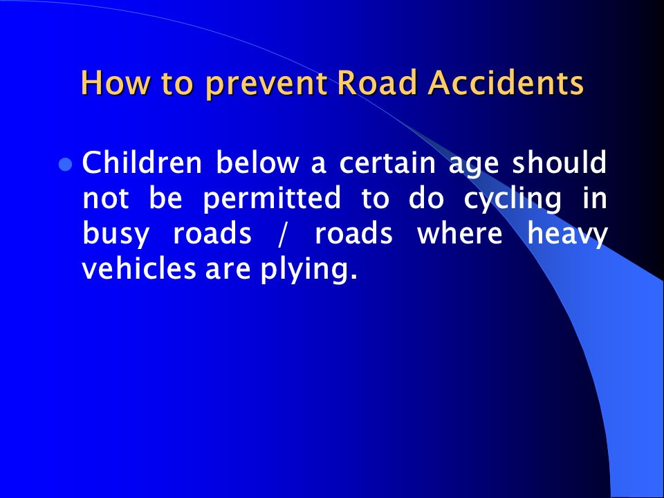 How to prevent Road Accidents Children below a certain age should not be permitted to do cycling in busy roads / roads where heavy vehicles are plying