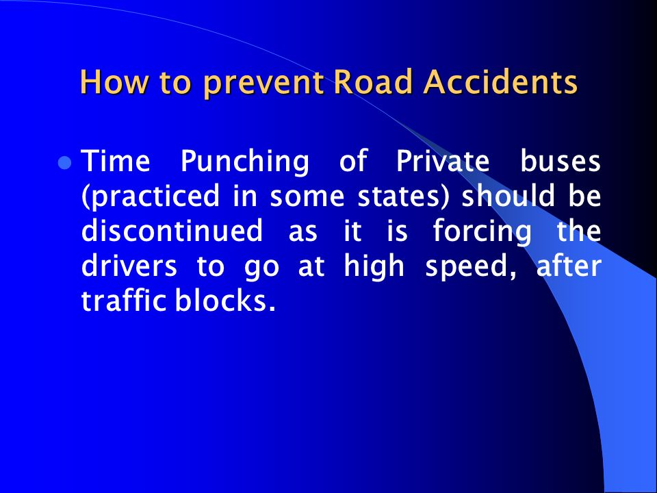 How to prevent Road Accidents Time Punching of Private buses (practiced in some states) should be discontinued as it is forcing the drivers to go at h