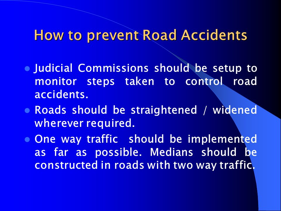 How to prevent Road Accidents Judicial Commissions should be setup to monitor steps taken to control road accidents. Roads should be straightened / wi