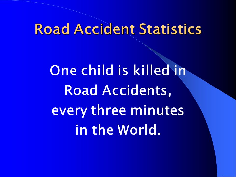 Road Accident Statistics One child is killed in Road Accidents, every three minutes in the World.