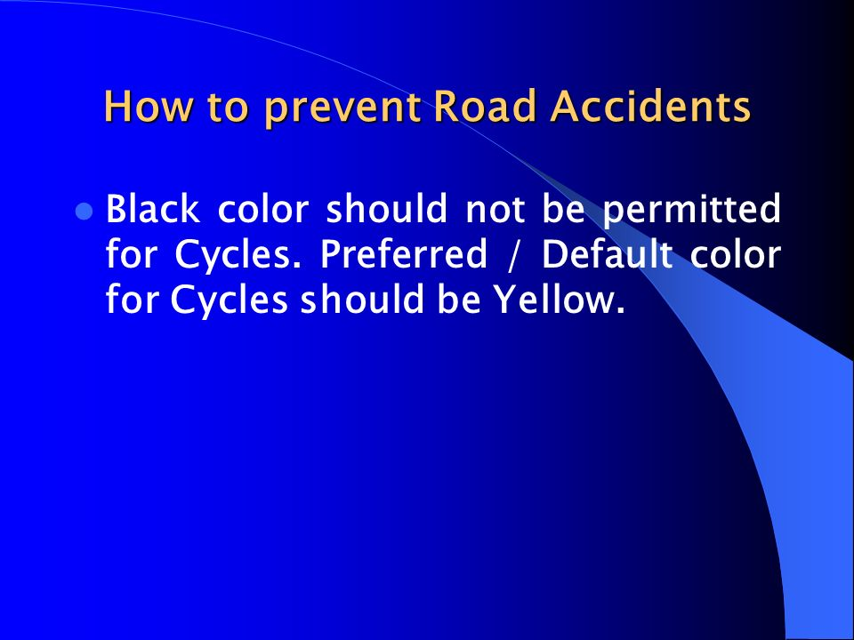 How to prevent Road Accidents Black color should not be permitted for Cycles. Preferred / Default color for Cycles should be Yellow.