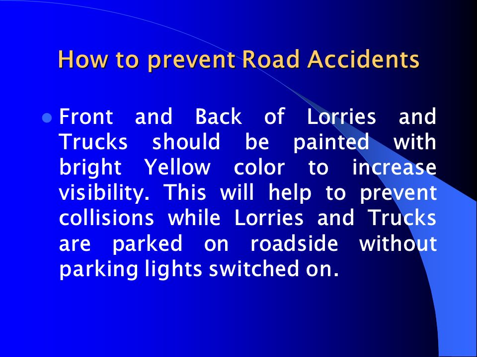 How to prevent Road Accidents Front and Back of Lorries and Trucks should be painted with bright Yellow color to increase visibility. This will help t