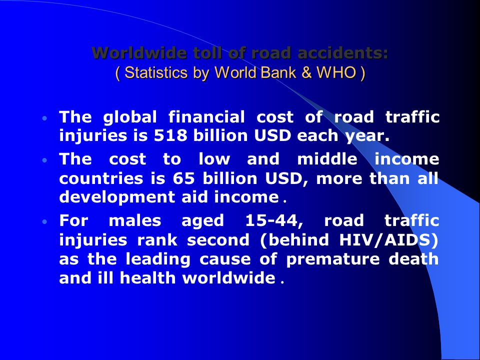 Worldwide toll of road accidents: ( Statistics by World Bank & WHO ) The global financial cost of road traffic injuries is 518 billion USD each year.