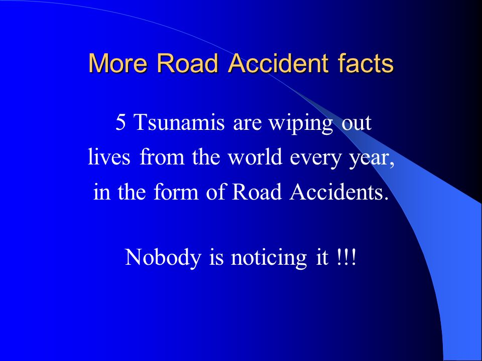 More Road Accident facts 5 Tsunamis are wiping out lives from the world every year, in the form of Road Accidents. Nobody is noticing it !!!