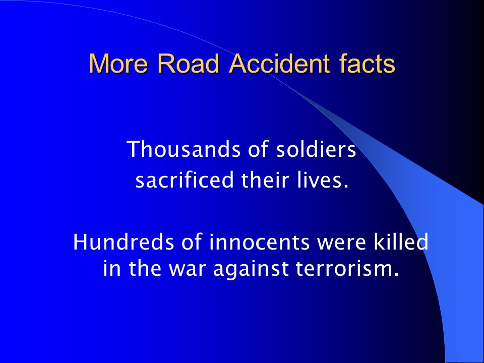 More Road Accident facts Thousands of soldiers sacrificed their lives. Hundreds of innocents were killed in the war against terrorism.