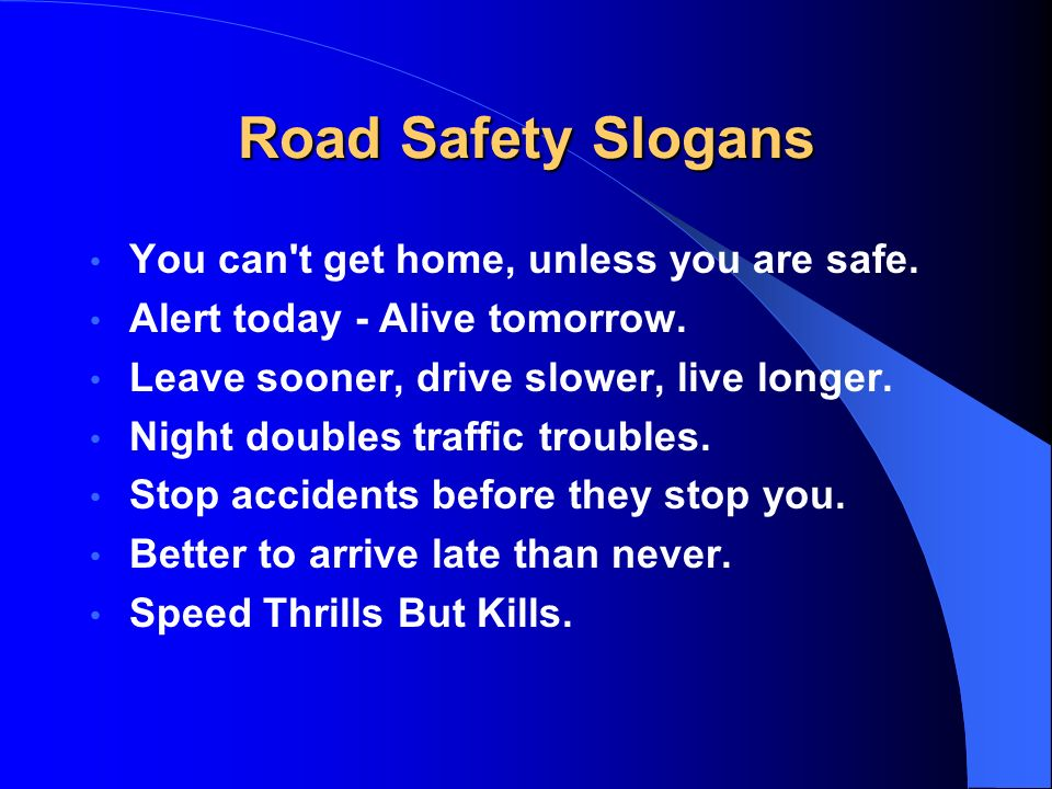 Road Safety Slogans You can't get home, unless you are safe. Alert today - Alive tomorrow. Leave sooner, drive slower, live longer. Night doubles traf