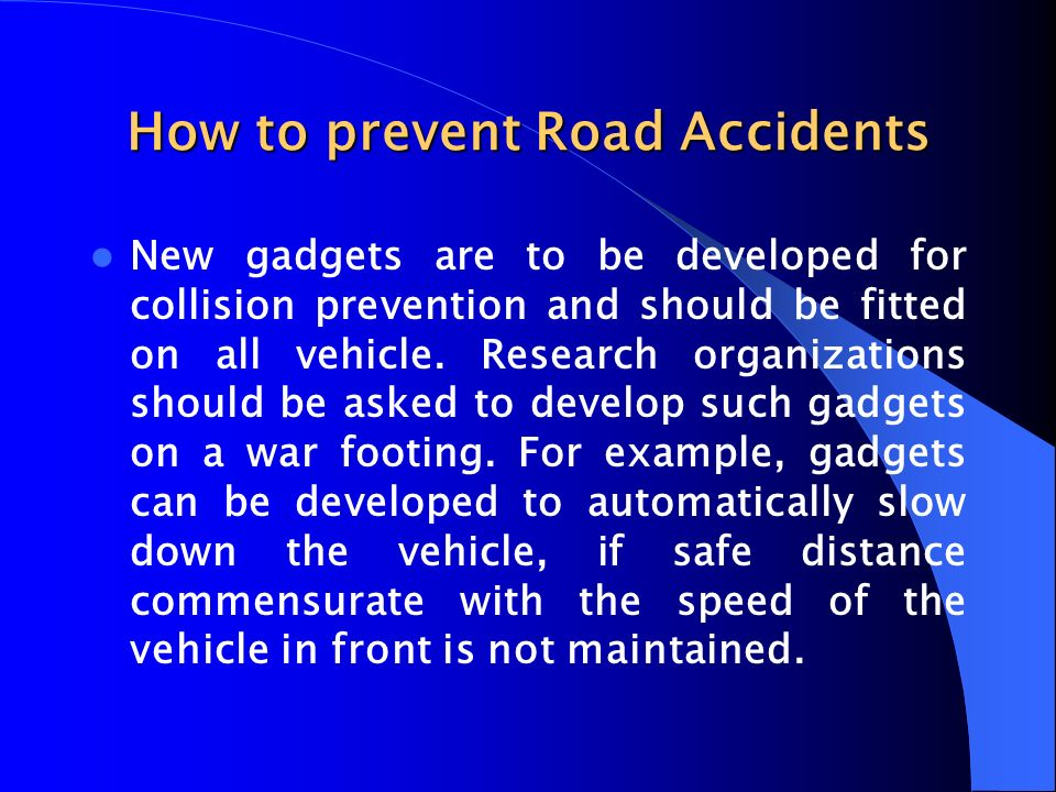 How to prevent Road Accidents New gadgets are to be developed for collision prevention and should be fitted on all vehicle. Research organizations sho