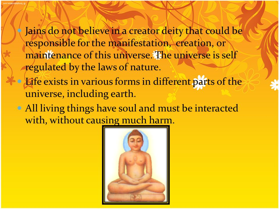 Jains do not believe in a creator deity that could be responsible for the manifestation, creation, or maintenance of this universe. The universe is se
