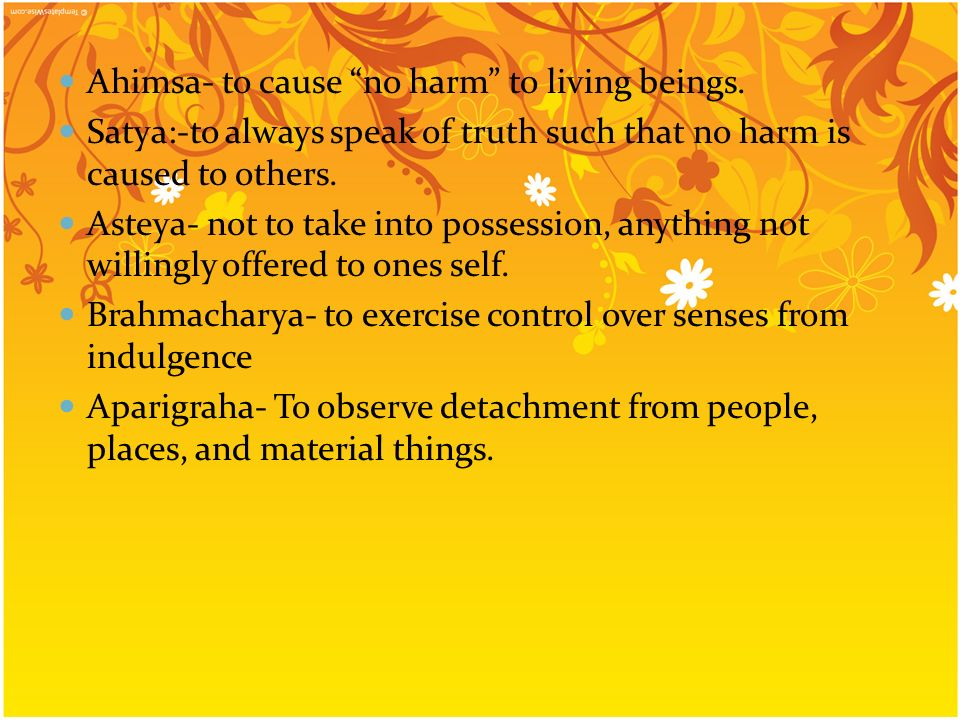 Ahimsa- to cause no harm to living beings. Satya:-to always speak of truth such that no harm is caused to others. Asteya- not to take into possession,