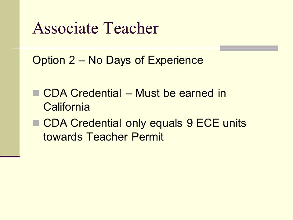 Associate Teacher Option 2 – No Days of Experience CDA Credential – Must be earned in California CDA Credential only equals 9 ECE units towards Teache