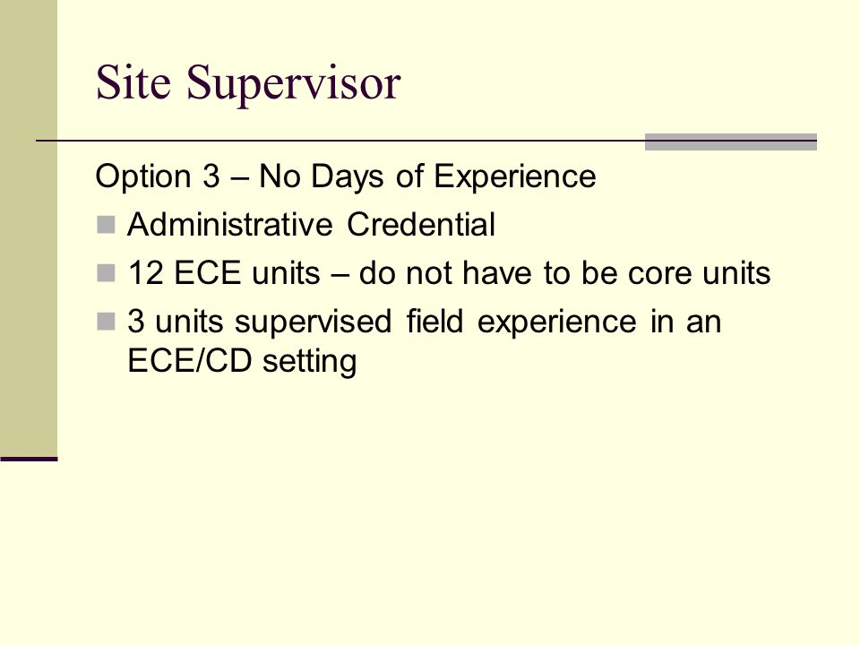 Site Supervisor Option 3 – No Days of Experience Administrative Credential 12 ECE units – do not have to be core units 3 units supervised field experi