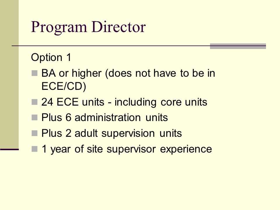 Program Director Option 1 BA or higher (does not have to be in ECE/CD) 24 ECE units - including core units Plus 6 administration units Plus 2 adult su