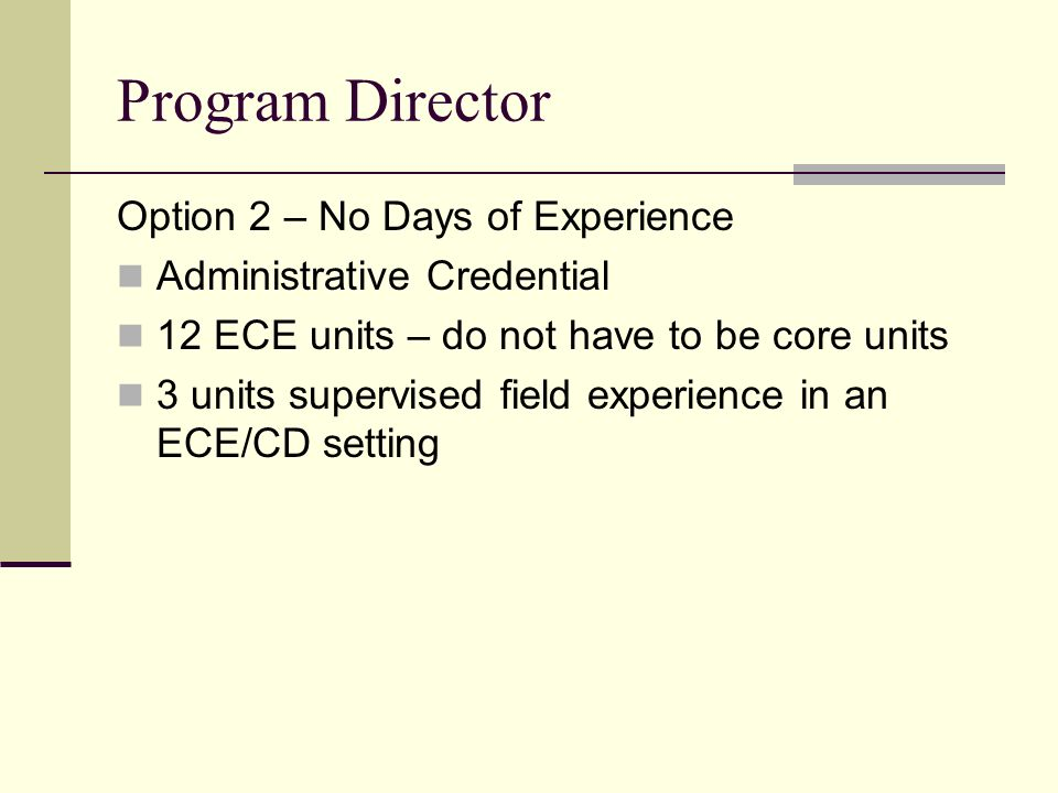 Program Director Option 2 – No Days of Experience Administrative Credential 12 ECE units – do not have to be core units 3 units supervised field exper