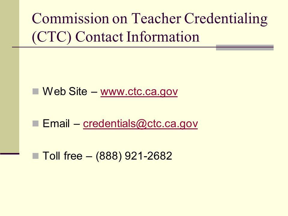 Commission on Teacher Credentialing (CTC) Contact Information Web Site – www.ctc.ca.govwww.ctc.ca.gov Email – credentials@ctc.ca.govcredentials@ctc.ca