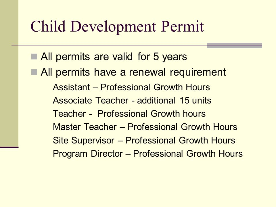 Child Development Permit All permits are valid for 5 years All permits have a renewal requirement Assistant – Professional Growth Hours Associate Teac