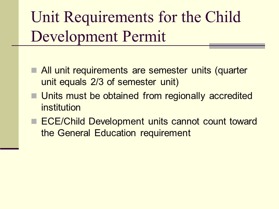 Unit Requirements for the Child Development Permit All unit requirements are semester units (quarter unit equals 2/3 of semester unit) Units must be o