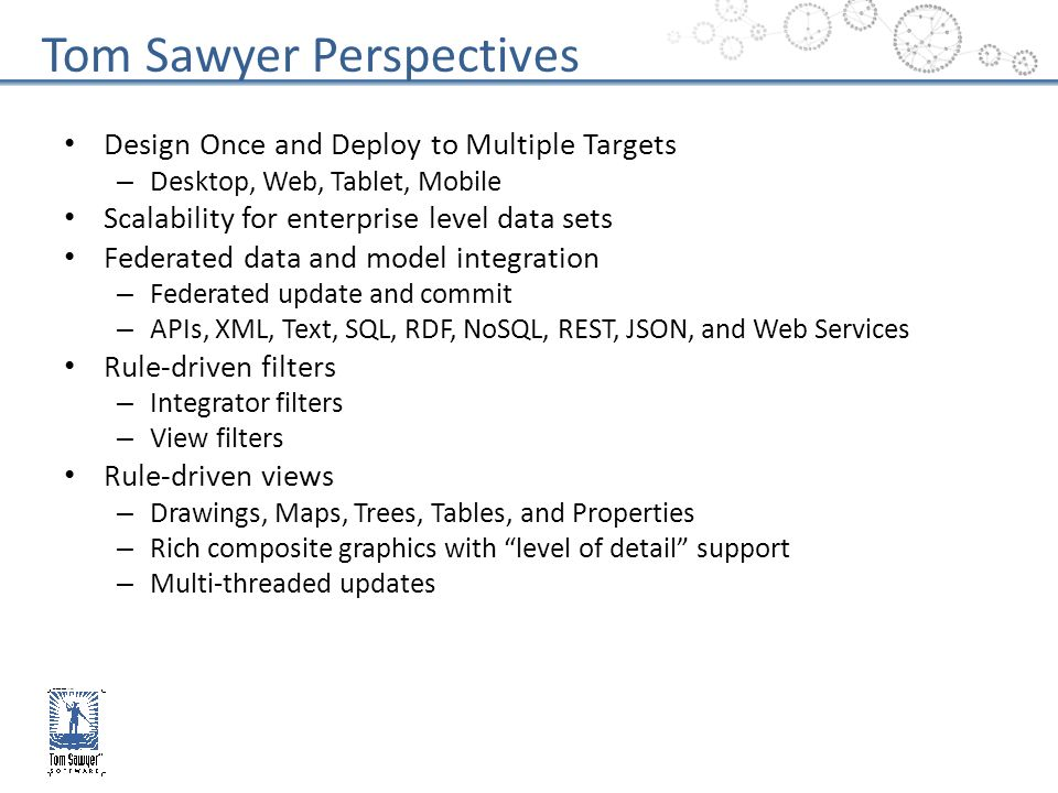 Efficient visual query over large data sets – Overview, Zooming, Panning, Navigation, Search, Drill-down and Nesting – Undo/Redo, Add, Delete – Synchronized Views Scalable Layout – Global, incremental and constraint-based layout Nested drawings, integrated labeling, and advanced auto-routing – Circular, hierarchical, orthogonal, and symmetric drawing styles Social Network Analysis – Centrality, Clustering, Network Flow, Path Finding, Root Cause and Impact Analysis Temporal Analysis – Timelines and time-based filtering Multi-page printing – Print Preview and Printing Persistence – Save drawings Tom Sawyer Perspectives
