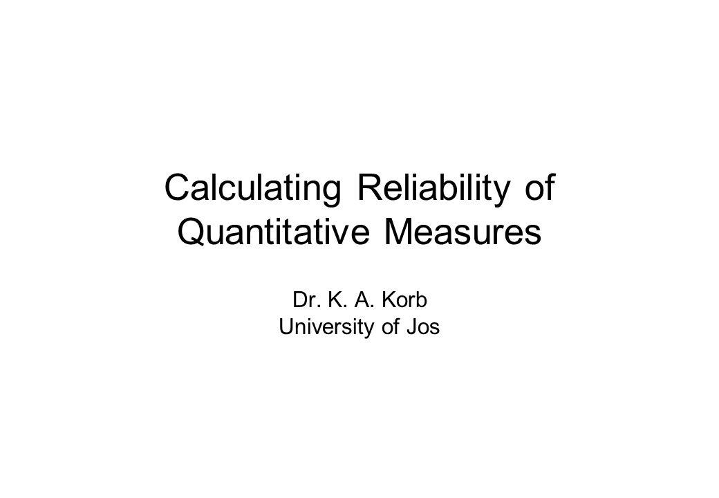Calculating Reliability of Quantitative Measures Dr. K. A. Korb University of Jos