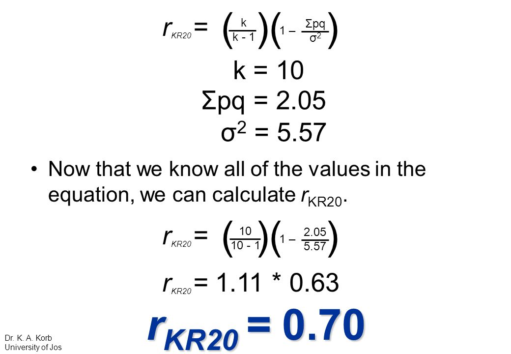 Now that we know all of the values in the equation, we can calculate r KR20. r KR20 = ( )( ) k k - 1 1 – Σpq σ 2 k = 10 r KR20 = ( )( ) 10 10 - 1 1 –