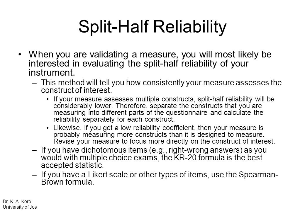 Split-Half Reliability When you are validating a measure, you will most likely be interested in evaluating the split-half reliability of your instrume