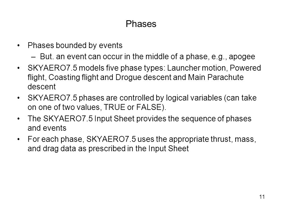 11 Phases Phases bounded by events –But. an event can occur in the middle of a phase, e.g., apogee SKYAERO7.5 models five phase types: Launcher motion