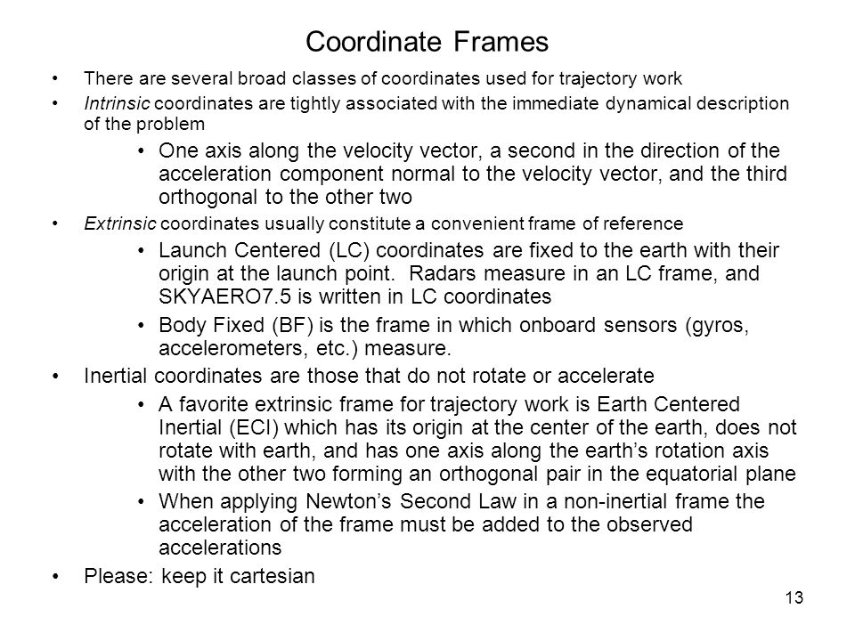 13 Coordinate Frames There are several broad classes of coordinates used for trajectory work Intrinsic coordinates are tightly associated with the imm