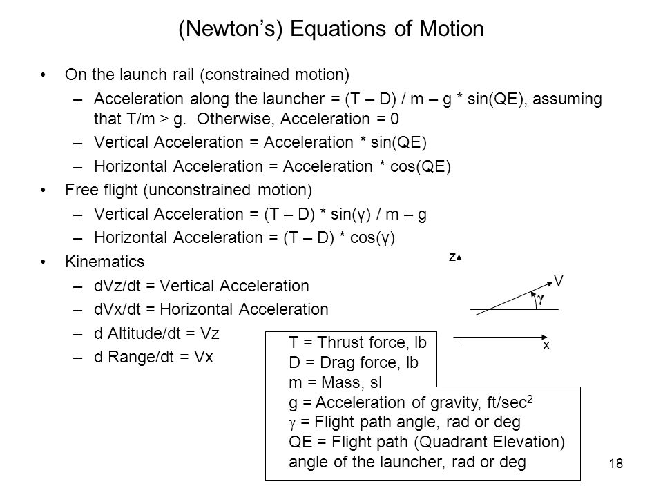 18 (Newtons) Equations of Motion On the launch rail (constrained motion) –Acceleration along the launcher = (T – D) / m – g * sin(QE), assuming that T