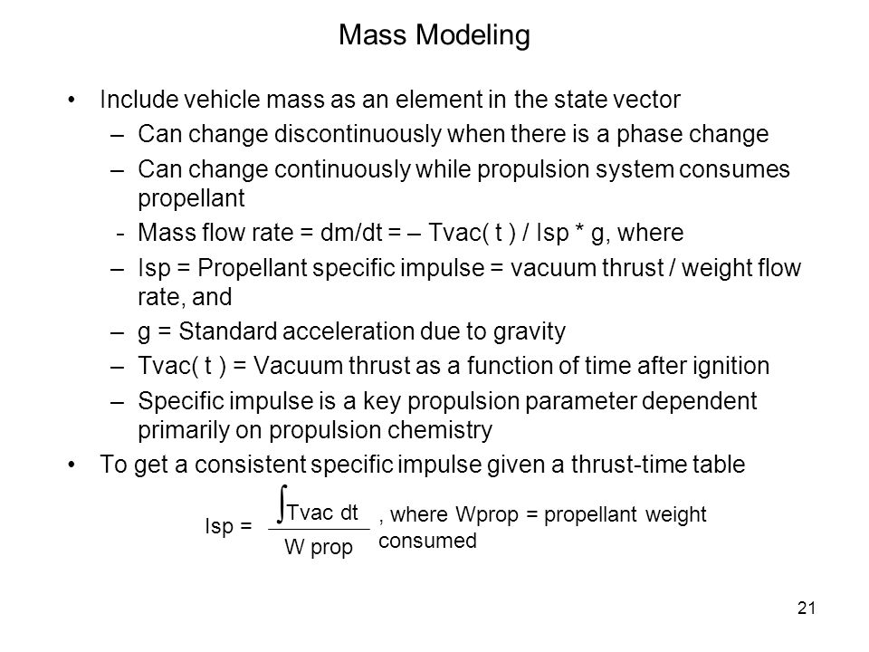 21 Mass Modeling Include vehicle mass as an element in the state vector –Can change discontinuously when there is a phase change –Can change continuou