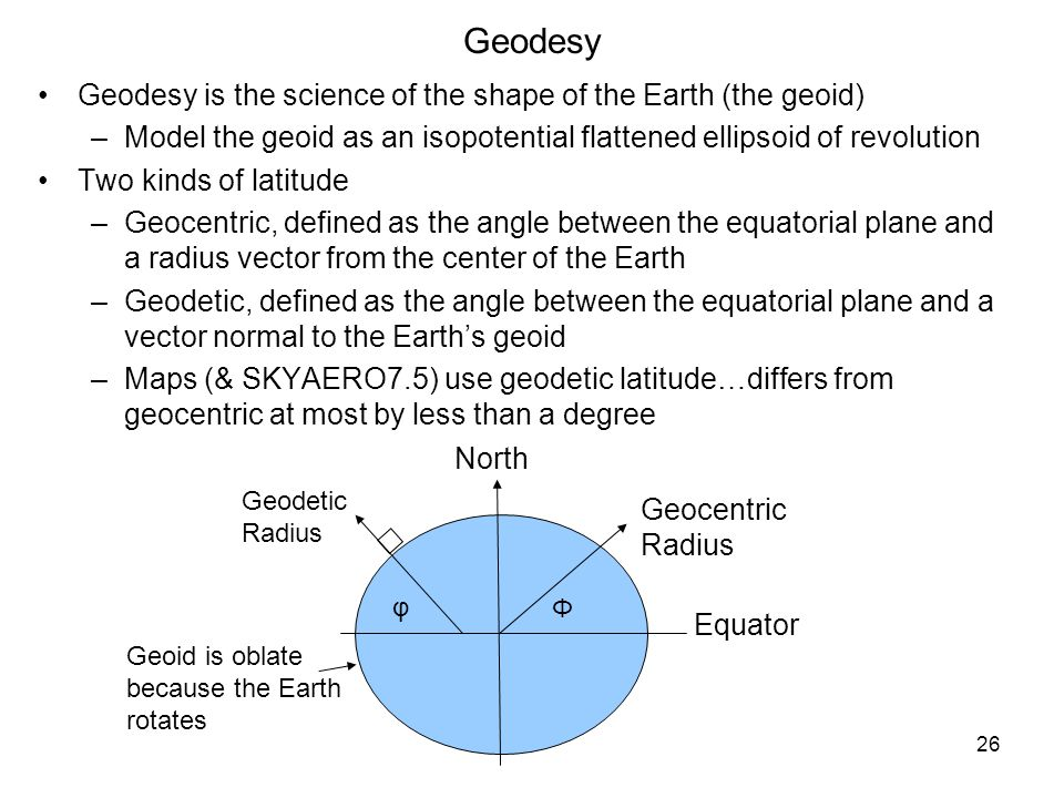 26 Geodesy Geodesy is the science of the shape of the Earth (the geoid) –Model the geoid as an isopotential flattened ellipsoid of revolution Two kind