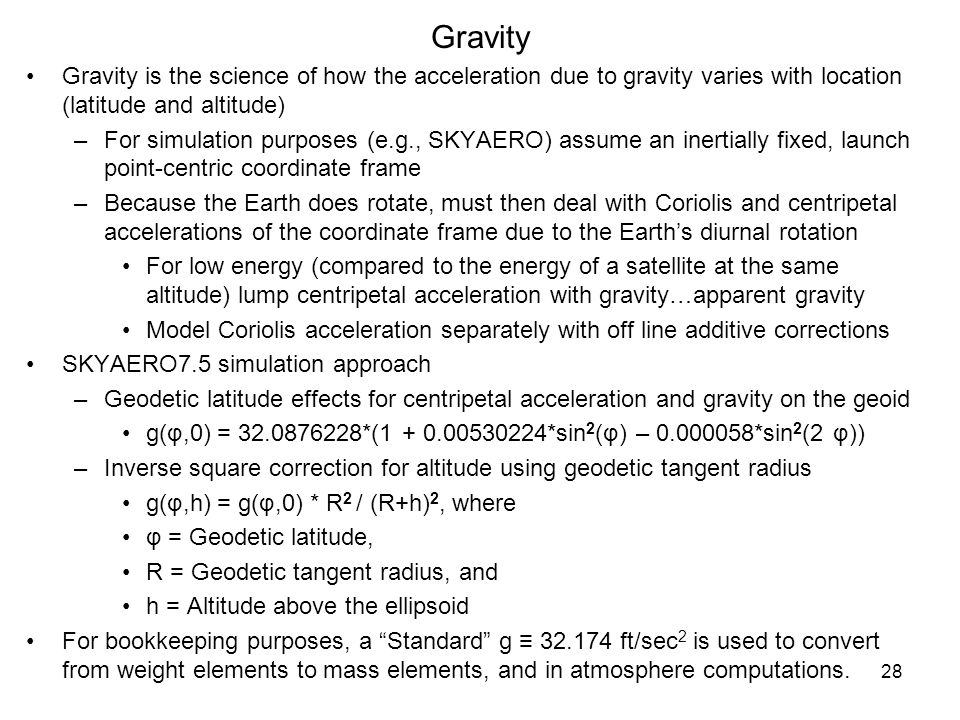 28 Gravity Gravity is the science of how the acceleration due to gravity varies with location (latitude and altitude) –For simulation purposes (e.g.,