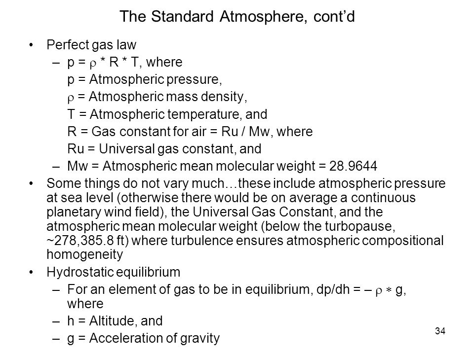 34 The Standard Atmosphere, contd Perfect gas law –p = * R * T, where –p = Atmospheric pressure, – = Atmospheric mass density, –T = Atmospheric temper
