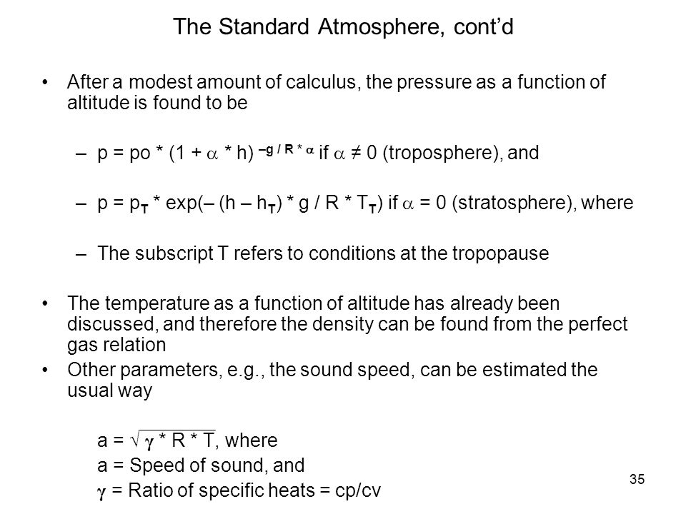 35 The Standard Atmosphere, contd After a modest amount of calculus, the pressure as a function of altitude is found to be –p = po * (1 + * h) –g / R