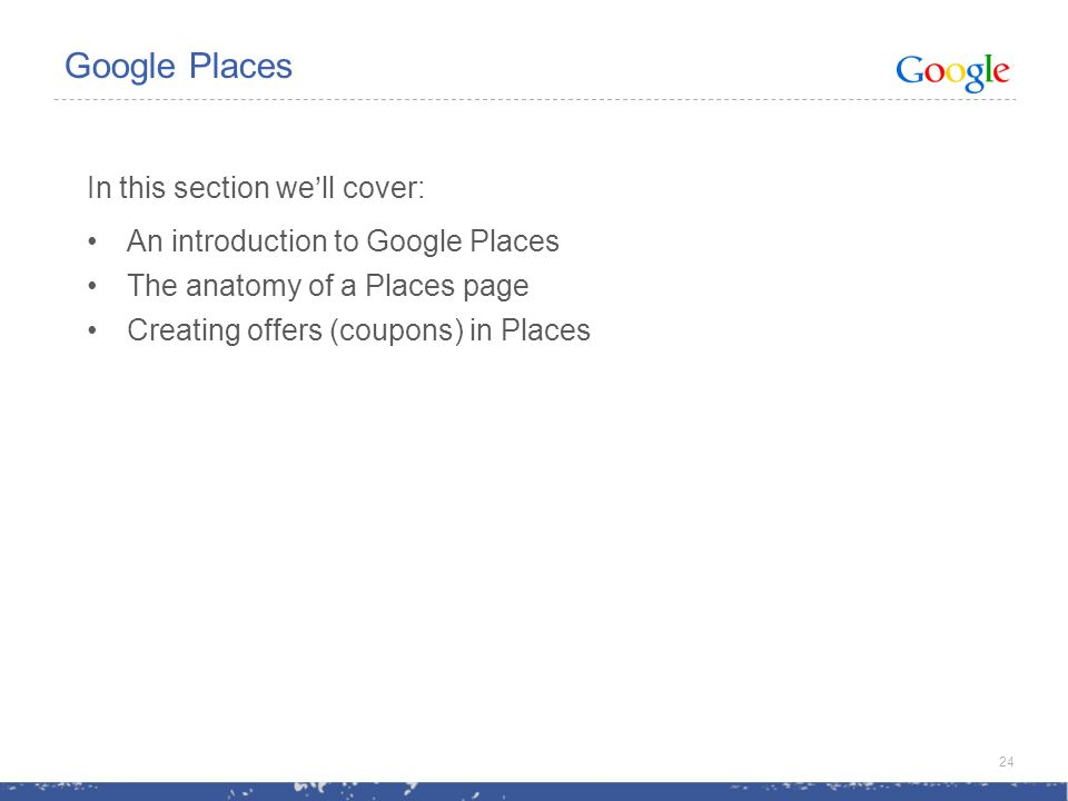 In this section well cover: An introduction to Google Places The anatomy of a Places page Creating offers (coupons) in Places 24