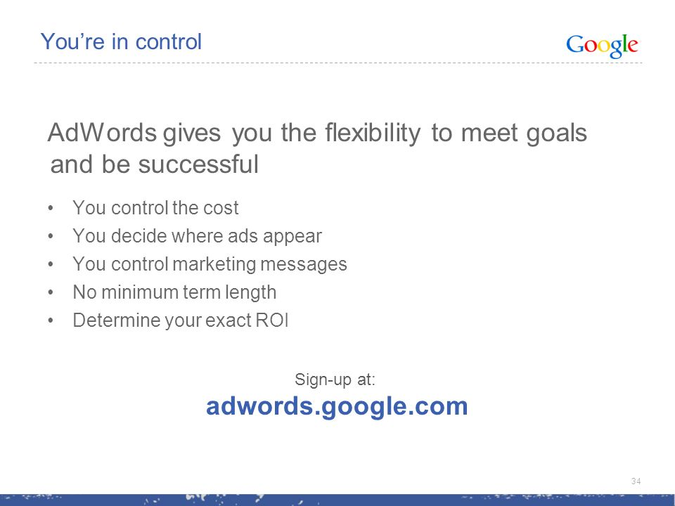 Youre in control AdWords gives you the flexibility to meet goals and be successful You control the cost You decide where ads appear You control marketing messages No minimum term length Determine your exact ROI 34 Sign-up at: adwords.google.com