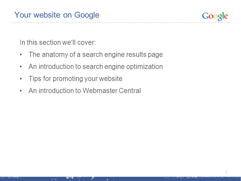 Your website on Google In this section well cover: The anatomy of a search engine results page An introduction to search engine optimization Tips for promoting your website An introduction to Webmaster Central 7