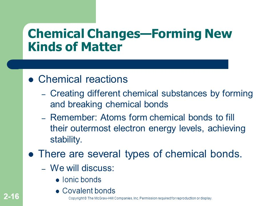 Copyright © The McGraw-Hill Companies, Inc. Permission required for reproduction or display. 2-16 Chemical ChangesForming New Kinds of Matter Chemical